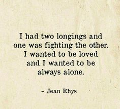I had two longings and one was fighting the other.  I wanted to be loved and I wanted to be always alone.