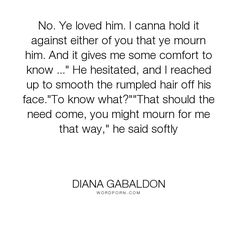 "Diana Gabaldon - ""No. Ye loved him. I canna hold it against either of you that ye mourn him. And it..."". romance, sad, relationship"