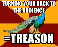 thespian peacock OMG! Yes! Every single director you ever meet will tell u this on a regular basis of every five minutes ur onstage...!!