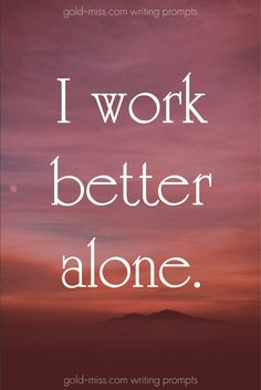 I work better alone.