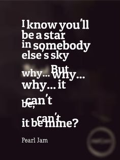 Pearl Jam - Black ♥ I cannot say enough how much I love this song.