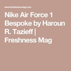 Nike Air Force 1 Bespoke by Haroun R. Tazieff | Freshness Mag