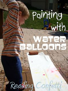 painting with water balloons: fill them with water and (washable) paint and pop/stomp/smash them outside onto paper or the driveway.