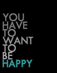 Happiness is a choice. You have to work at it. Throw out what brings you down and hold on to what makes you happy.