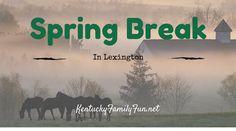 Kentucky Family Fun: Things to do over Spring Break in Lexington