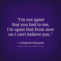 I'm not upset that you lied to me. I'm upset that from now on I can't believe you.