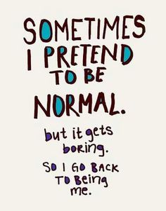 Sometimes I pretend to be normal...but it gets boring...sooo I go back to being me! #quotes #beauthentic