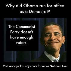 Why did Obama run for office as a Democrat? The Communist Party doesn't have enough voters! #Nobama #joke #commie