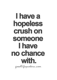 I have a hopeless crush on someone I have no chance with.