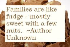 Family and fudge.