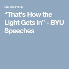 """""""That's How the Light Gets In"""" - BYU Speeches"""