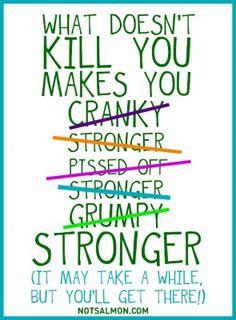 What doesn't kill you makes you cranky - stronger- pissed off - stronger- grumpy - STRONGER! - Karen Salmansohn