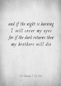 "Ed Sheeran - I See Fire. ""And if the night is burning I will cover my eyes For if the dark returns then My brothers will die""  OST Hobbit: The Desolation Of Smaug. Such a powerful song."