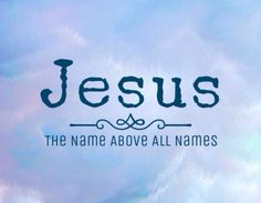""""""" Jesus, The Name Above All Names. """""""