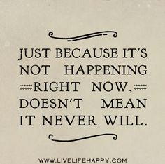 Just because it's not happening right now, doesn't mean it never will. by deeplifequotes, via Flickr