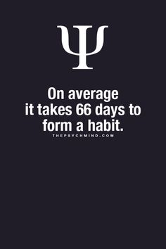 On average it takes 66 days to form a habit. Facts. Cool facts. OK, some say 21 days, some say 30 day. Suppose 66 is more realistic