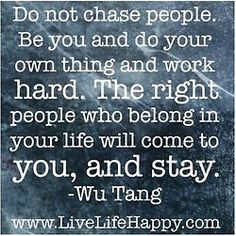 """Do not chase people…"" ~ Wu Tang  http://www.livelifehappy.com/do-not-chase-people/"