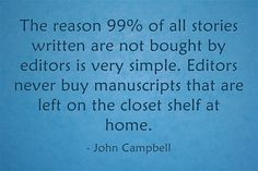 The reason 99% of all stories written are not bought by editors is very simple. Editors never buy manuscripts that are left on the closet shelf at home.  - John Campbell