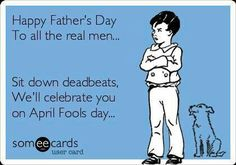 Free and Funny Family Ecard: Happy Father's Day To all the real men. Sit down deadbeats, We'll celebrate you on April Fools day. Create and send your own custom Family ecard. Absent Father Quotes, Fathers Day Quotes, Happy Fathers Day, Bad Dad Quotes, Dad Qoutes, Deadbeat Dad Quotes, Deadbeat Parents, Child Support Quotes, Bad Parenting Quotes