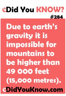 Did You Know? #284  eDid You Know?  Due to earth's gravity it is impossible for mountains to be higher than 49 000 feet (15,000 ...Nature, Earth and Space