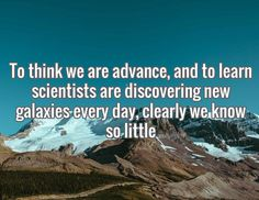 To think we are advance, and to learn scientists are discovering new galaxies every day, clearly we know so little