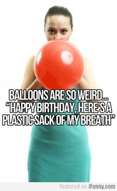 Ballons Are So Weird...