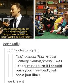 We SO knew it. Hiddleston had to be begged to push over a little girl, by the little girl in question. Too cute.