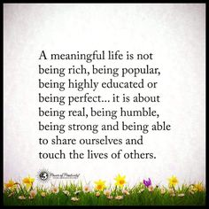 A meaningful life is not being rich, being popular, being highly educated or being perfect. It is about being real, being humble, being strong and being able to share ourselves and touch the lives of others.