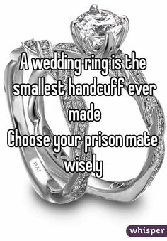 """A wedding ring is the smallest handcuff ever made Choose your prison mate wisely"""