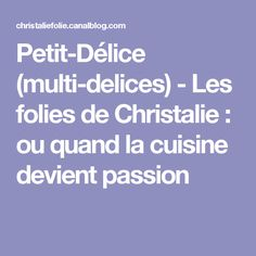 Petit-Délice (multi-delices) - Les folies de Christalie : ou quand la cuisine devient passion