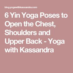 6 Yin Yoga Poses to Open the Chest, Shoulders and Upper Back - Yoga with Kassandra