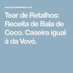 Tear de Retalhos: Receita de Bala de Coco. Caseira igual à da Vovó.