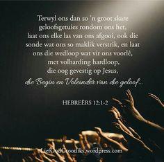 HEBREËRS 12:1-2 Terwyl ons dan so 'n groot skare geloofsgetuies rondom ons het, laat ons elke las van ons afgooi, ook die sonde wat ons so maklik verstrik, en laat ons die wedloop wat vir ons voorlê, met volharding hardloop, die oog gevestig op Jesus, die Begin en Voleinder van die geloof…  As gelowiges is ons lewens soos 'n wedloop, en dit is belangrik om ons oë vasgenael op Jesus te hou terywl ons hardloop. Hy verdien ons onverdeelde aandag.