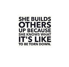 She builds others up because she knows what it's like to be torn down. <3