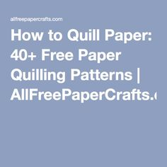 How to Quill Paper: 40+ Free Paper Quilling Patterns | AllFreePaperCrafts.com