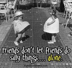 Friends don't let friends do silly things.... Alone :)