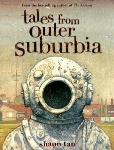 TALES FROM OUTER SUBURBIA by Shaun Tan /2015