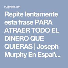 Repite lentamente esta frase PARA ATRAER TODO EL DINERO QUE QUIERAS   Joseph Murphy En Español - YouTube