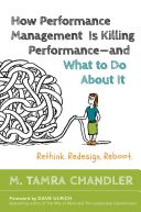 How performance management is killing performance and what to do about it : rethink, redesign, reboot / M. Tamra Chandler