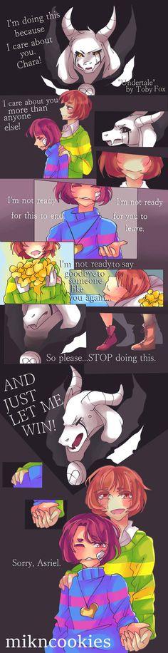 Hopes and Dreams [Undertale Comic] Asriel: Hago eso porque me importas, chara! Me importas mas que cualquer uno! No estoy listo para este fin! No estoy listo para que tu me dejes. No estoy listo para decir adios para alguien como tu denuevo entonces porfavor detente con eso Y dejame ganar! Frisck y Chara: Lo siento Asriel.