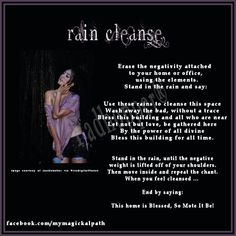 Rain cleanse (I use a similar spell to cleanse myself of negativity.  Nothing feels as cleansing as a good soaking in a summer rain.  Also I use in the ocean (my personal fav for healing/cleansing), rivers, lakes, streams,  waterfalls.)