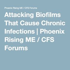 Attacking Biofilms That Cause Chronic Infections | Phoenix Rising ME / CFS Forums