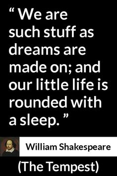 William Shakespeare - The Tempest - We are such stuff as dreams are made on; and our little life is rounded with a sleep.