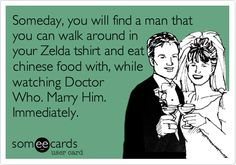 Someday, you will find a man that you can walk around in your Zelda tshirt and eat chinese food with, while watching Doctor Who. Marry Him. Immediately.