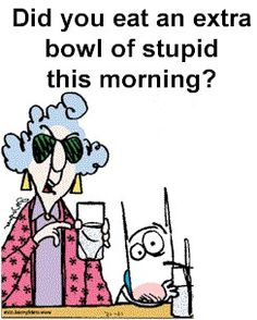 Did you eat an extra bowl of stupid this morning?  Maxine  Lol, I know someone who did.  Lol
