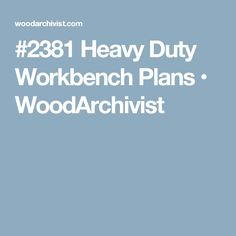 #2381 Heavy Duty Workbench Plans • WoodArchivist