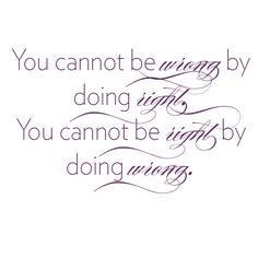 You cannot be wrong by doing right...