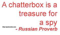 A chatterbox is a treasure for a spy - Russian Proverb. For more Russian Proverbs http://quotesmin.com/Russian-proverb.php