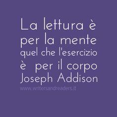 La lettura è per la mente quel che l'esercizio è per il corpo. Joseph Addison #aforismi #citazioni