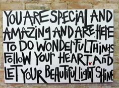 you are special and amazing and are here to do wonderful things. follow your heart and let your beautiful light shine.